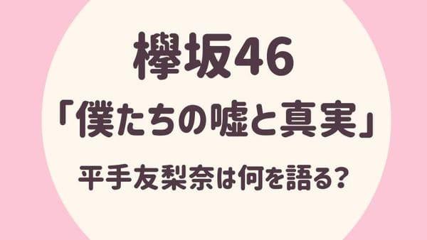 欅坂46「僕たちの嘘と真実」平手友梨奈は何を語る?