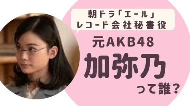 朝ドラ「エール」レコード会社秘書役 元AKB48 加弥乃って誰?