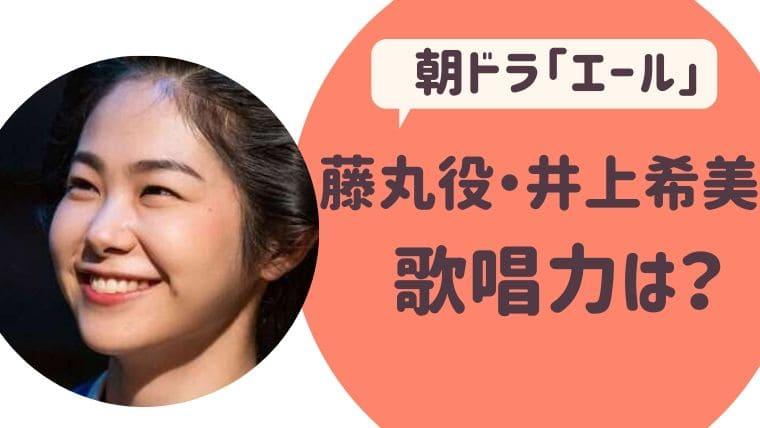 朝ドラ「エール」藤丸役・井上希美歌唱力は?